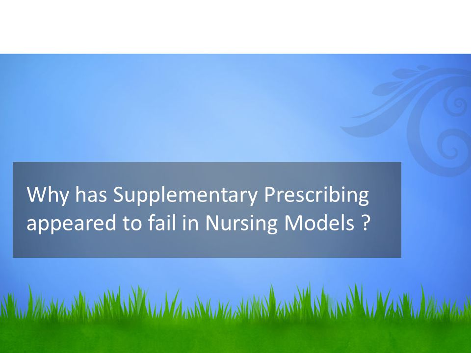 Why has Supplementary Prescribing appeared to fail in Nursing Models ?