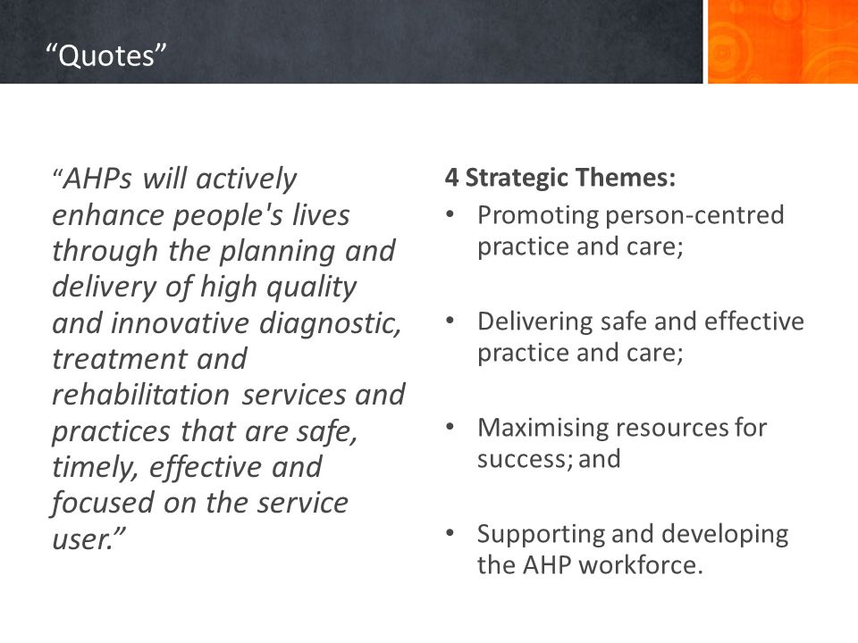 Quotes AHPs will actively enhance people s lives through the planning and delivery of high quality and innovative diagnostic, treatment and rehabilitation services and practices that are safe, timely, effective and focused on the service user. 4 Strategic Themes: Promoting person-centred practice and care; Delivering safe and effective practice and care; Maximising resources for success; and Supporting and developing the AHP workforce.