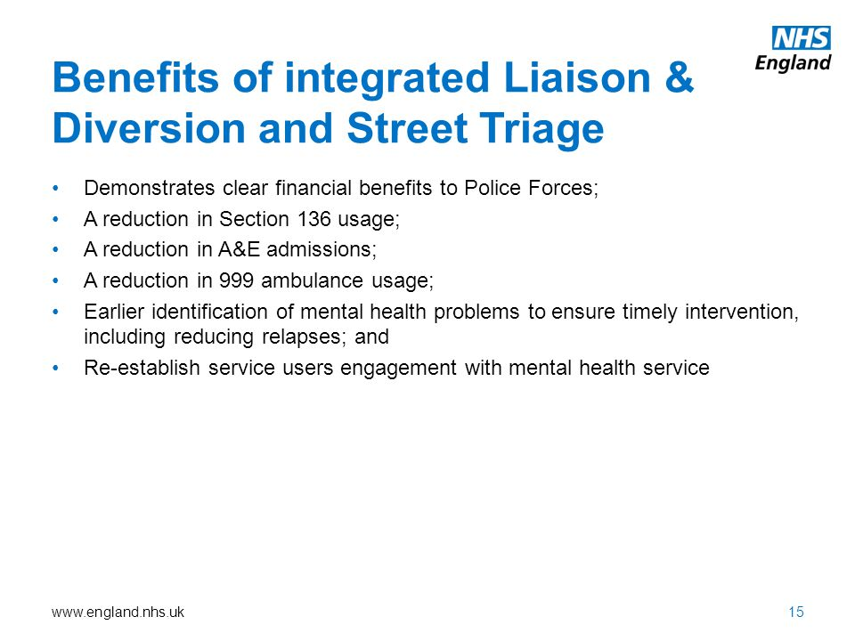 www.england.nhs.uk Benefits of integrated Liaison & Diversion and Street Triage 15 Demonstrates clear financial benefits to Police Forces; A reduction in Section 136 usage; A reduction in A&E admissions; A reduction in 999 ambulance usage; Earlier identification of mental health problems to ensure timely intervention, including reducing relapses; and Re-establish service users engagement with mental health service