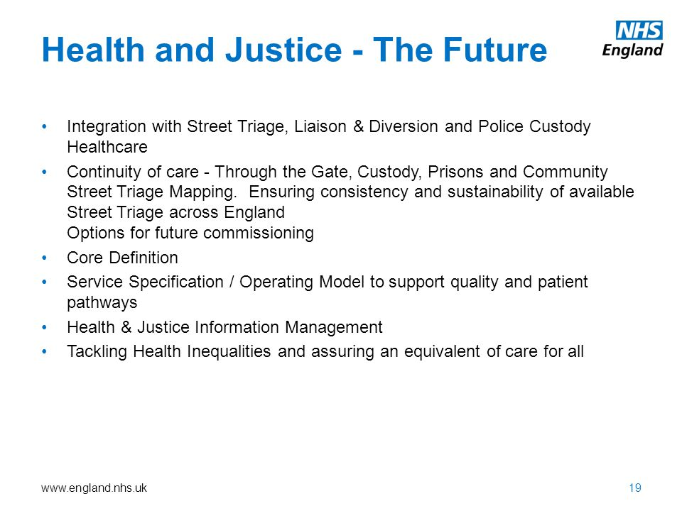 www.england.nhs.uk Health and Justice - The Future Integration with Street Triage, Liaison & Diversion and Police Custody Healthcare Continuity of care - Through the Gate, Custody, Prisons and Community Street Triage Mapping.