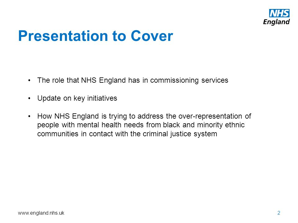 www.england.nhs.uk Presentation to Cover 2 The role that NHS England has in commissioning services Update on key initiatives How NHS England is trying to address the over-representation of people with mental health needs from black and minority ethnic communities in contact with the criminal justice system