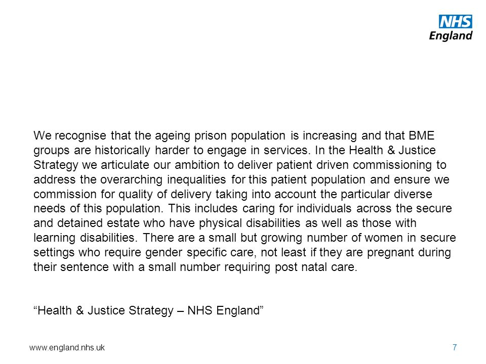 www.england.nhs.uk7 We recognise that the ageing prison population is increasing and that BME groups are historically harder to engage in services.