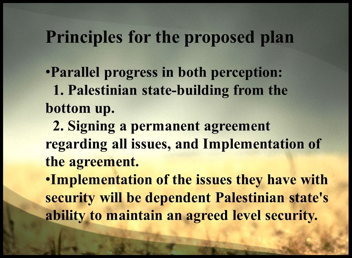 Principles for the proposed plan Parallel progress in both perception: 1. Palestinian state-building from the bottom up. 2. Signing a permanent agreem
