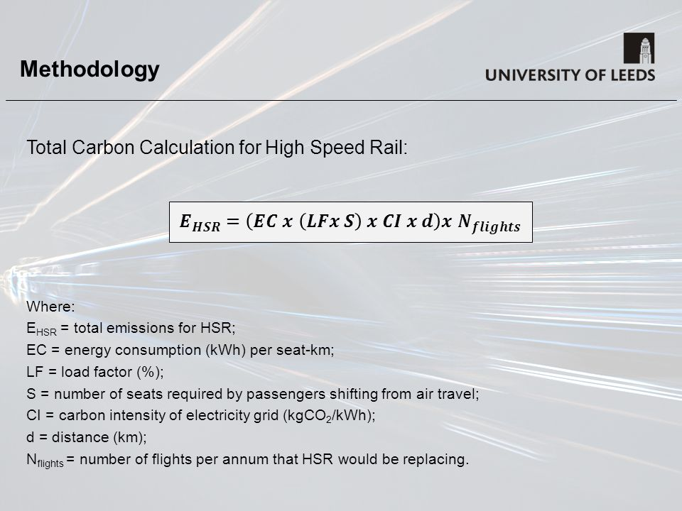 Methodology Total Carbon Calculation for High Speed Rail: Where: E HSR = total emissions for HSR; EC = energy consumption (kWh) per seat-km; LF = load factor (%); S = number of seats required by passengers shifting from air travel; CI = carbon intensity of electricity grid (kgCO 2 /kWh); d = distance (km); N flights = number of flights per annum that HSR would be replacing.