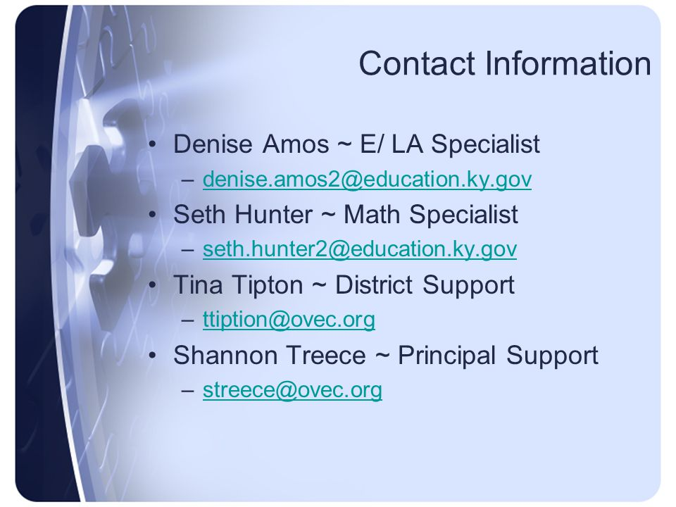 Contact Information Denise Amos ~ E/ LA Specialist –denise.amos2@education.ky.govdenise.amos2@education.ky.gov Seth Hunter ~ Math Specialist –seth.hunter2@education.ky.govseth.hunter2@education.ky.gov Tina Tipton ~ District Support –ttiption@ovec.orgttiption@ovec.org Shannon Treece ~ Principal Support –streece@ovec.orgstreece@ovec.org