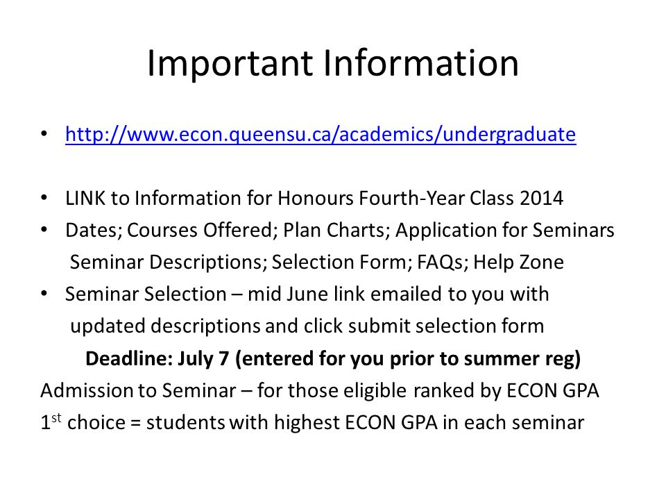 Important Information http://www.econ.queensu.ca/academics/undergraduate LINK to Information for Honours Fourth-Year Class 2014 Dates; Courses Offered; Plan Charts; Application for Seminars Seminar Descriptions; Selection Form; FAQs; Help Zone Seminar Selection – mid June link emailed to you with updated descriptions and click submit selection form Deadline: July 7 (entered for you prior to summer reg) Admission to Seminar – for those eligible ranked by ECON GPA 1 st choice = students with highest ECON GPA in each seminar