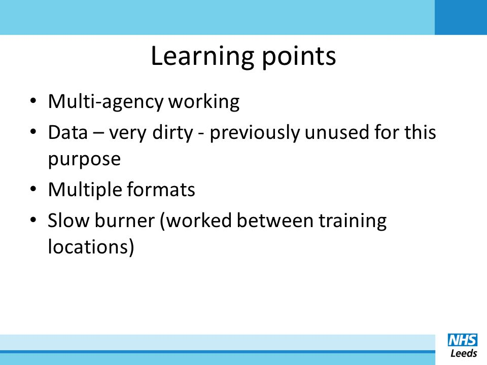 Learning points Multi-agency working Data – very dirty - previously unused for this purpose Multiple formats Slow burner (worked between training locations)