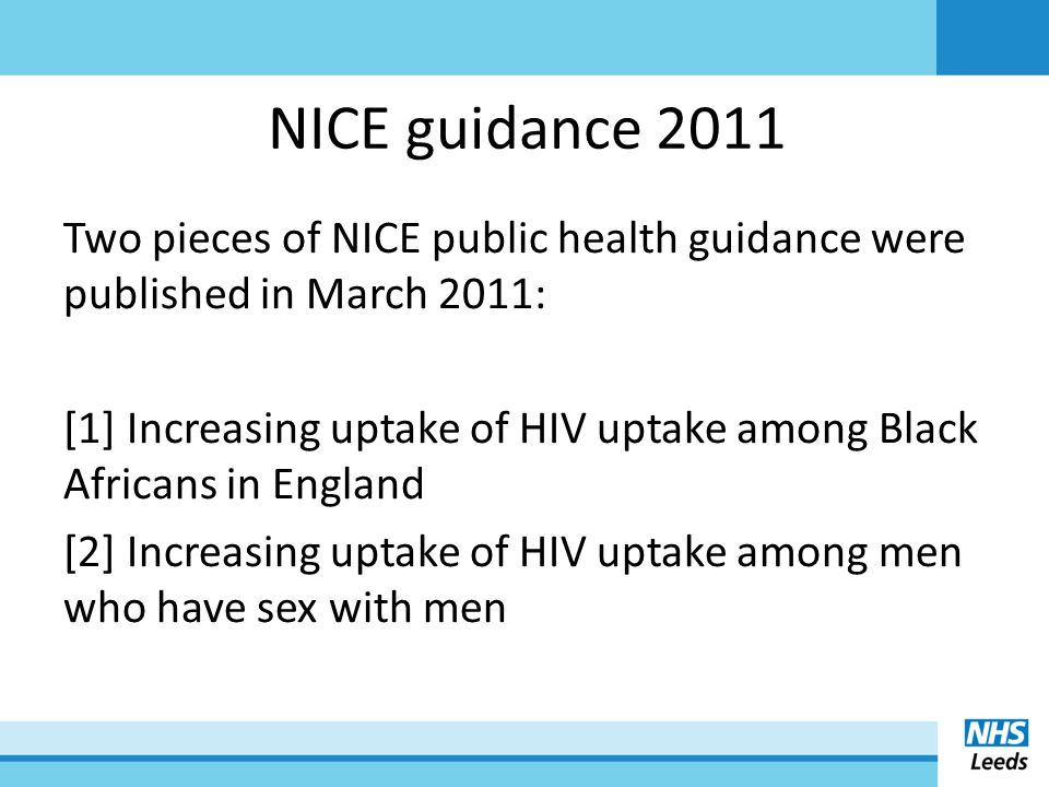 Recommended: - 'Normalising' HIV testing - Increase amount/regularity of testing within high risk groups - Increasing health care settings within which tests are offered NICE guidance 2011
