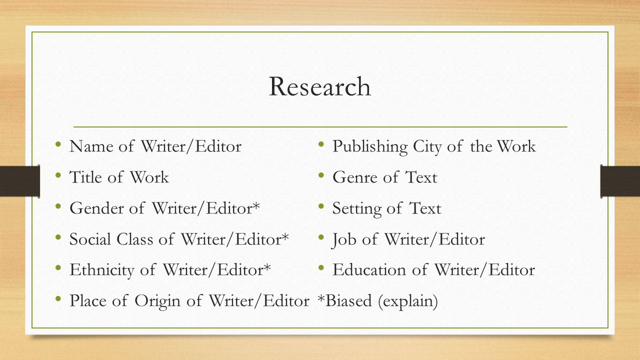 Research Name of Writer/Editor Title of Work Gender of Writer/Editor* Social Class of Writer/Editor* Ethnicity of Writer/Editor* Place of Origin of Writer/Editor Publishing City of the Work Genre of Text Setting of Text Job of Writer/Editor Education of Writer/Editor *Biased (explain)