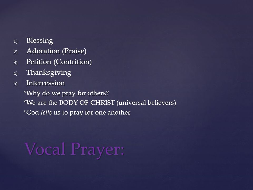 1) Blessing 2) Adoration (Praise) 3) Petition (Contrition) 4) Thanksgiving 5) Intercession *Why do we pray for others.