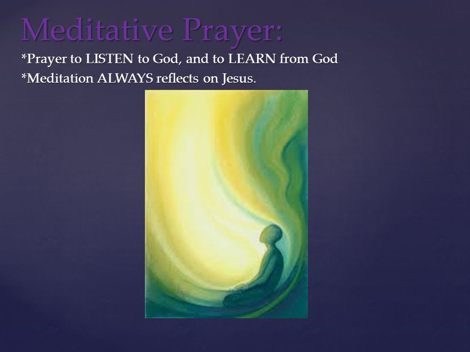 *Prayer to LISTEN to God, and to LEARN from God *Meditation ALWAYS reflects on Jesus.