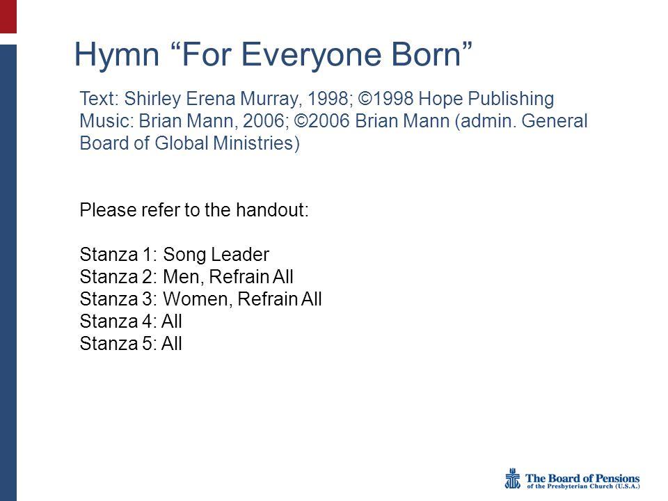 "Hymn ""For Everyone Born"" Text: Shirley Erena Murray, 1998; ©1998 Hope Publishing Music: Brian Mann, 2006; ©2006 Brian Mann (admin. General Board of Gl"