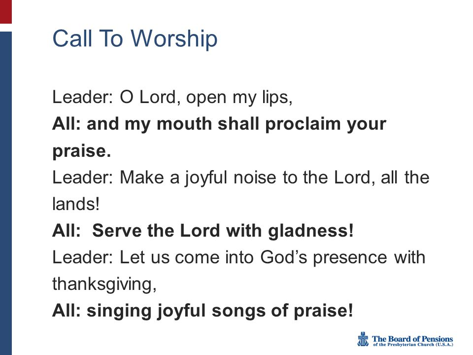 Call To Worship Leader: O Lord, open my lips, All: and my mouth shall proclaim your praise.