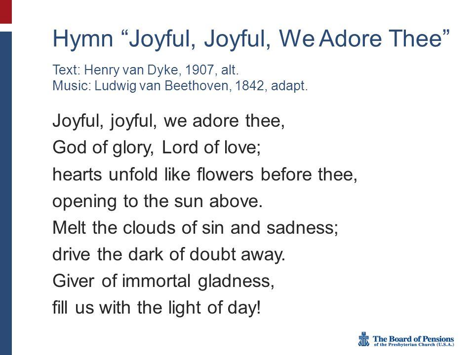 "Hymn ""Joyful, Joyful, We Adore Thee"" Joyful, joyful, we adore thee, God of glory, Lord of love; hearts unfold like flowers before thee, opening to the"