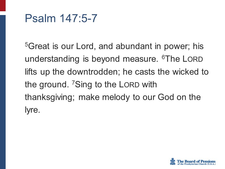 Psalm 147:5-7 5 Great is our Lord, and abundant in power; his understanding is beyond measure.
