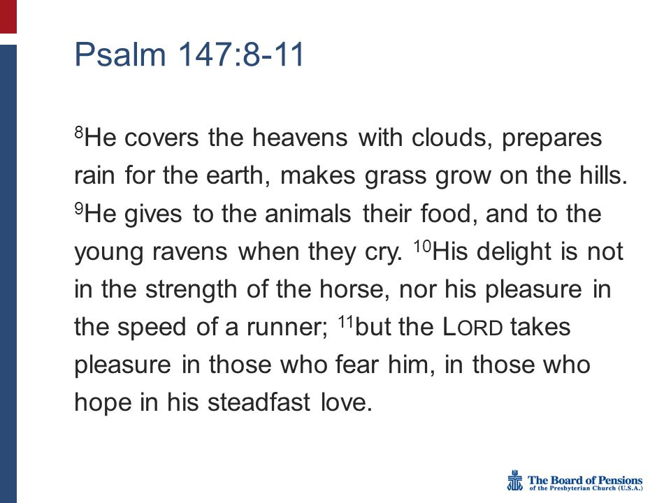 Psalm 147:8-11 8 He covers the heavens with clouds, prepares rain for the earth, makes grass grow on the hills.
