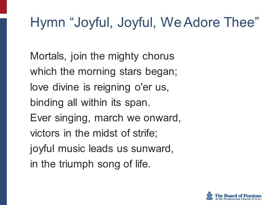 Hymn Joyful, Joyful, We Adore Thee Mortals, join the mighty chorus which the morning stars began; love divine is reigning o er us, binding all within its span.