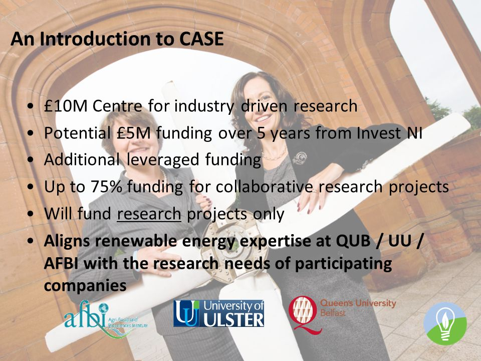 An Introduction to CASE £10M Centre for industry driven research Potential £5M funding over 5 years from Invest NI Additional leveraged funding Up to 75% funding for collaborative research projects Will fund research projects only Aligns renewable energy expertise at QUB / UU / AFBI with the research needs of participating companies