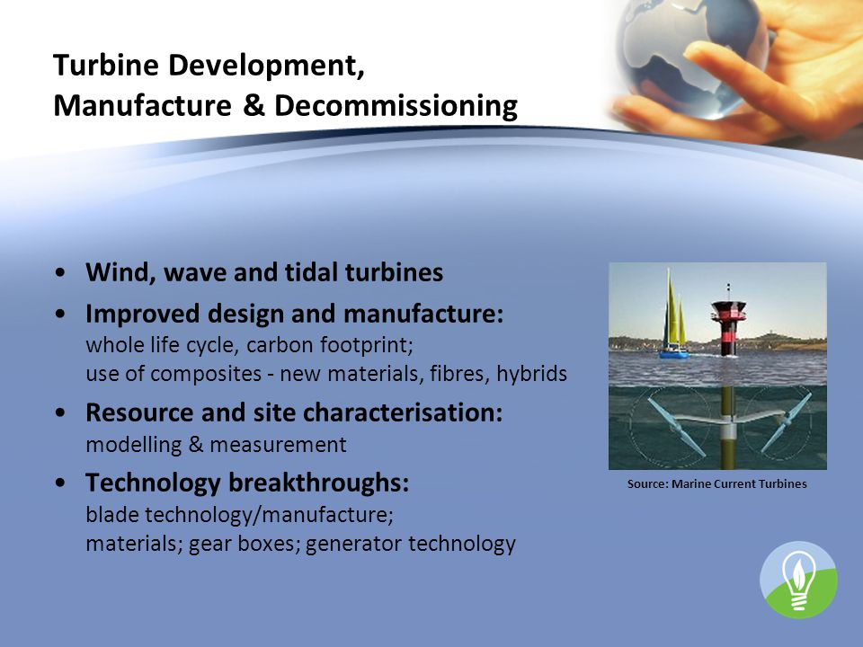Turbine Development, Manufacture & Decommissioning Wind, wave and tidal turbines Improved design and manufacture: whole life cycle, carbon footprint; use of composites - new materials, fibres, hybrids Resource and site characterisation: modelling & measurement Technology breakthroughs: blade technology/manufacture; materials; gear boxes; generator technology Source: Marine Current Turbines