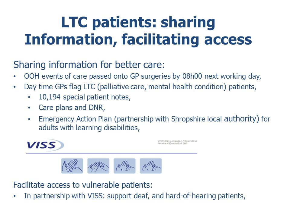 LTC patients: sharing Information, facilitating access Sharing information for better care: OOH events of care passed onto GP surgeries by 08h00 next working day, Day time GPs flag LTC (palliative care, mental health condition) patients, 10,194 special patient notes, Care plans and DNR, Emergency Action Plan (partnership with Shropshire local authority) for adults with learning disabilities, Facilitate access to vulnerable patients: In partnership with VISS: support deaf, and hard-of-hearing patients,