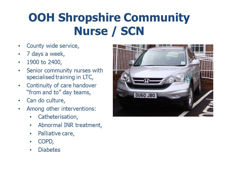 OOH Shropshire Community Nurse / SCN County wide service, 7 days a week, 1900 to 2400, Senior community nurses with specialised training in LTC, Continuity of care handover from and to day teams, Can do culture, Among other interventions: Catheterisation, Abnormal INR treatment, Palliative care, COPD, Diabetes