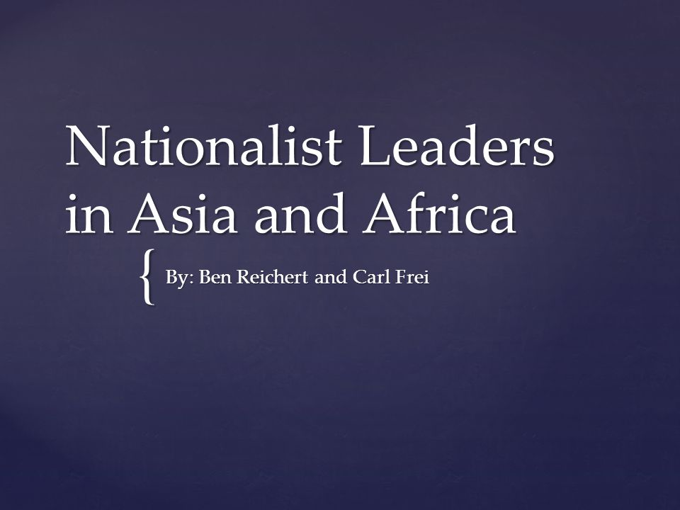 { Nationalist Leaders in Asia and Africa By: Ben Reichert and Carl Frei