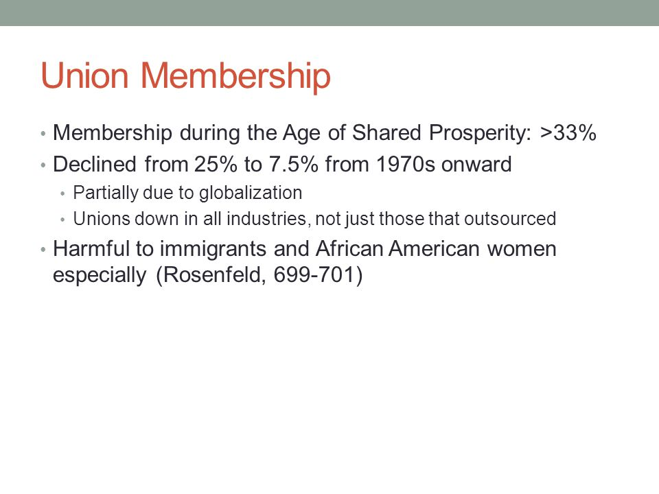 Union Membership Membership during the Age of Shared Prosperity: >33% Declined from 25% to 7.5% from 1970s onward Partially due to globalization Unions down in all industries, not just those that outsourced Harmful to immigrants and African American women especially (Rosenfeld, 699-701)