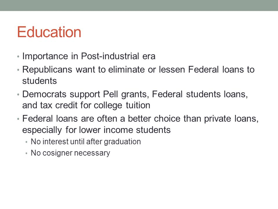 Education Importance in Post-industrial era Republicans want to eliminate or lessen Federal loans to students Democrats support Pell grants, Federal students loans, and tax credit for college tuition Federal loans are often a better choice than private loans, especially for lower income students No interest until after graduation No cosigner necessary