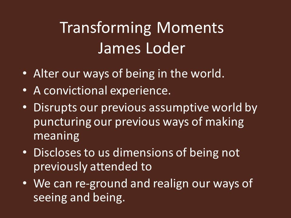Transforming Moments James Loder Alter our ways of being in the world.