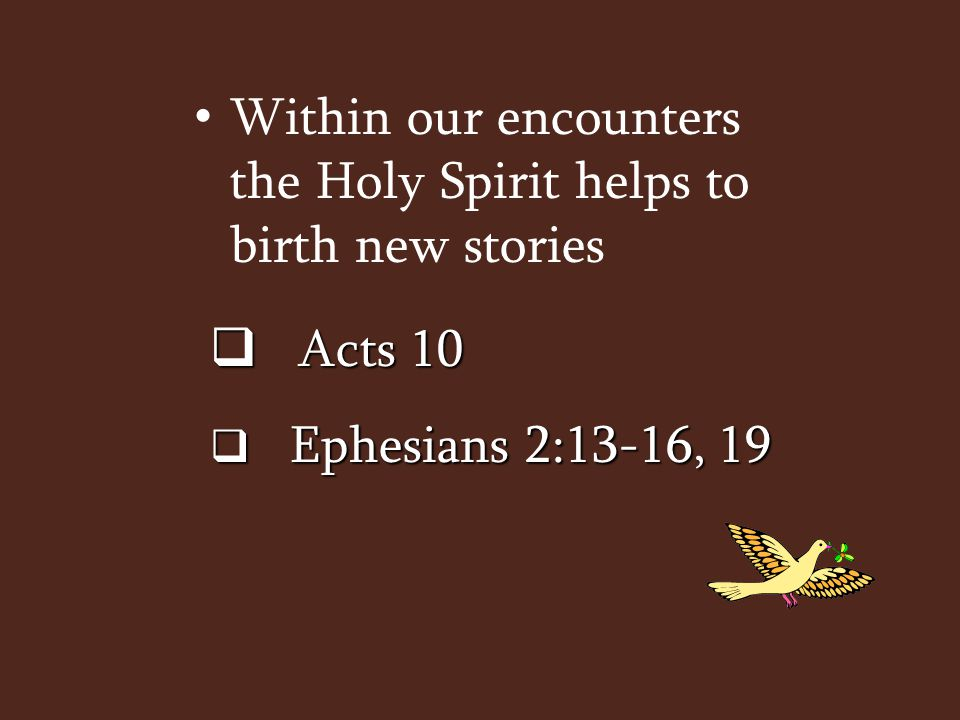Within our encounters the Holy Spirit helps to birth new stories  Acts 10  Ephesians 2:13-16, 19