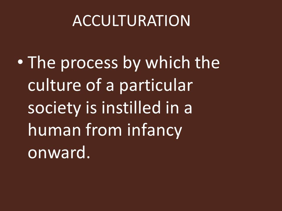 ACCULTURATION The process by which the culture of a particular society is instilled in a human from infancy onward.