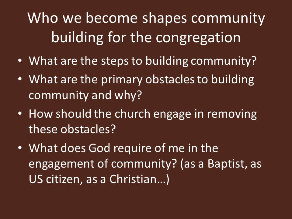 Who we become shapes community building for the congregation What are the steps to building community.