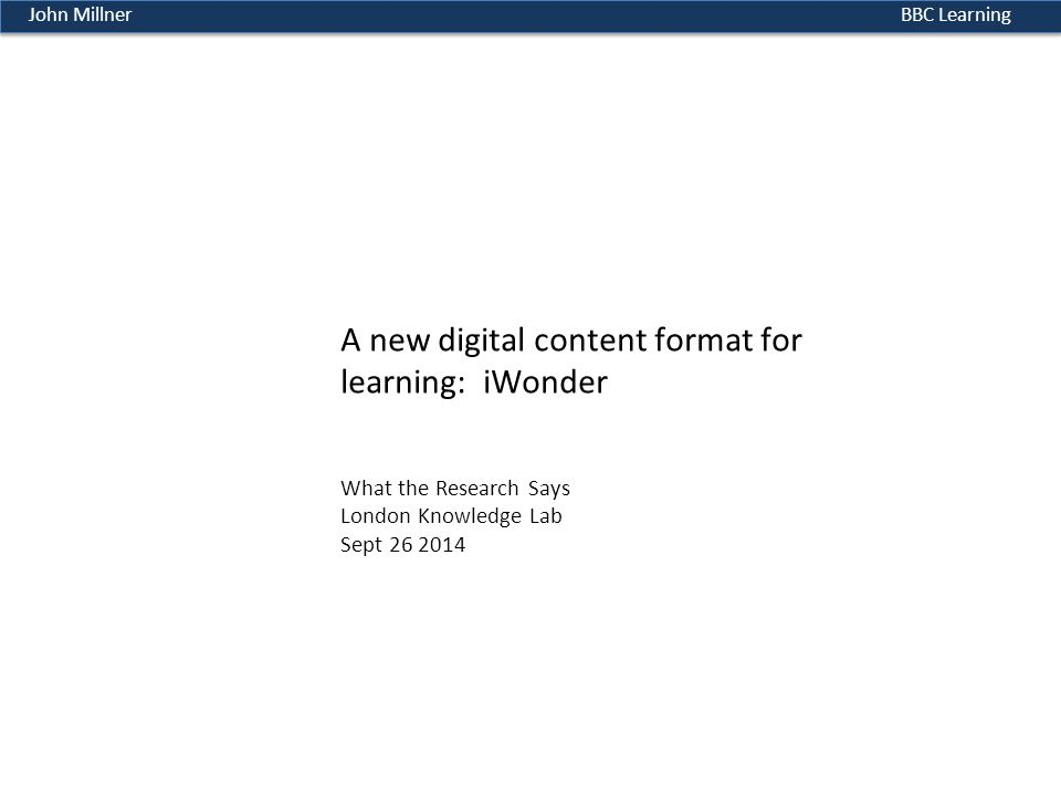 BBC LearningJohn Millner A new digital content format for learning: iWonder What the Research Says London Knowledge Lab Sept 26 2014