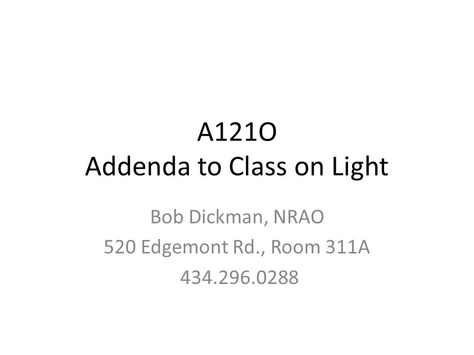 A121O Addenda to Class on Light Bob Dickman, NRAO 520 Edgemont Rd., Room 311A 434.296.0288
