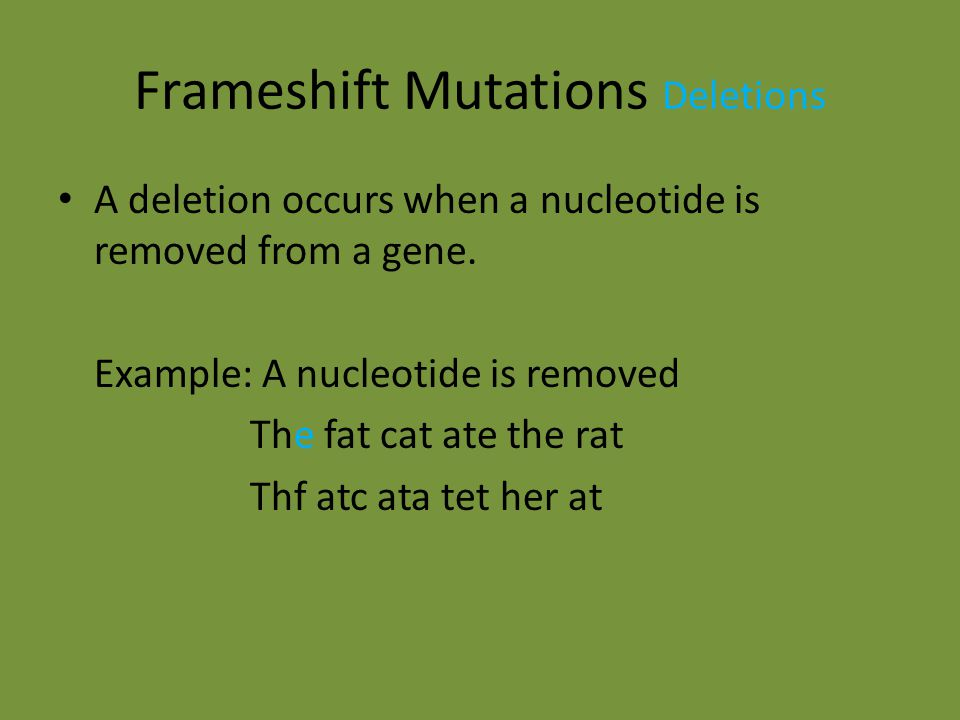 Frameshift Mutations Insertion An insertion occurs when a nucleotide is added to a gene Example: A nucleotide is inserted The fat cat ate the rat The