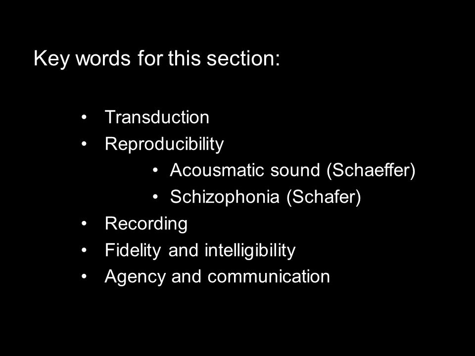 Key words for this section: Transduction Reproducibility Acousmatic sound (Schaeffer) Schizophonia (Schafer) Recording Fidelity and intelligibility Agency and communication