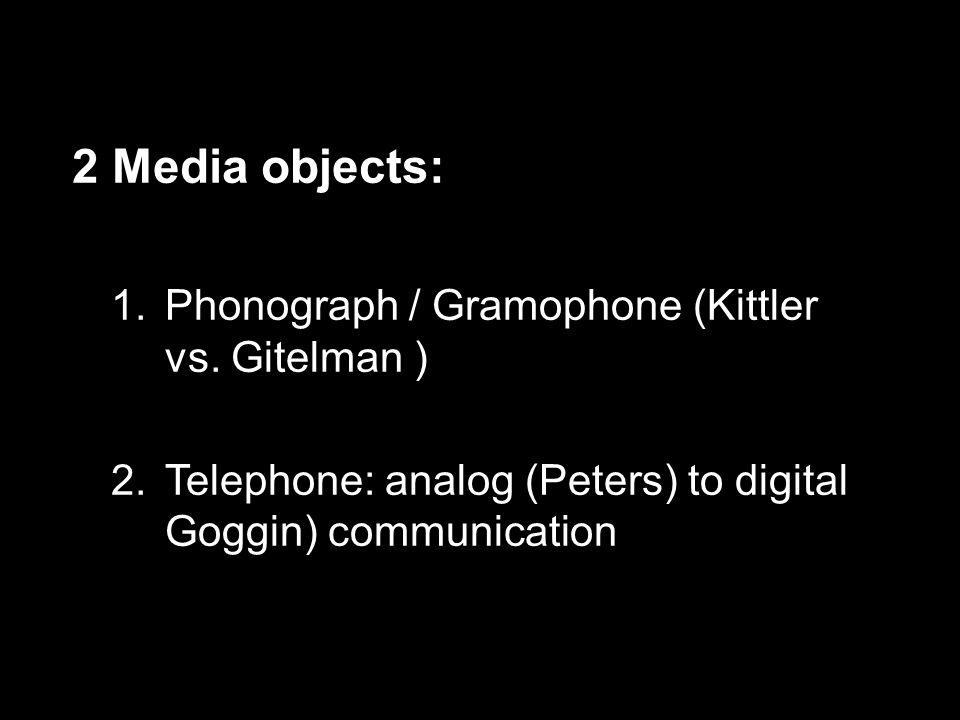 2 Media objects: 1.Phonograph / Gramophone (Kittler vs.