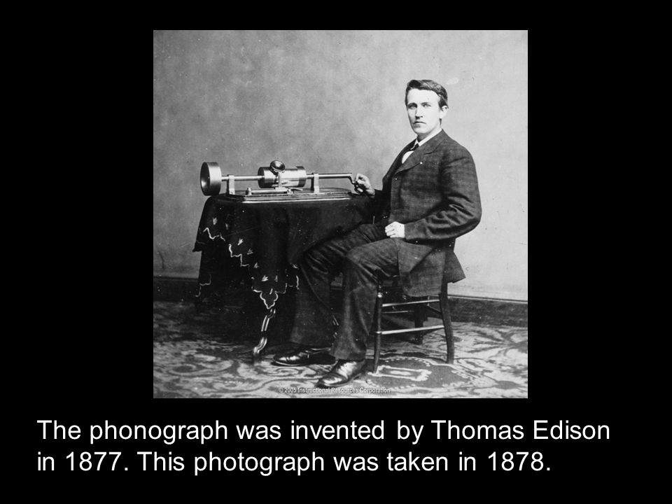 The phonograph was invented by Thomas Edison in 1877. This photograph was taken in 1878.