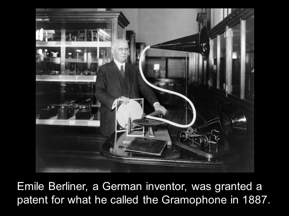 Emile Berliner, a German inventor, was granted a patent for what he called the Gramophone in 1887.
