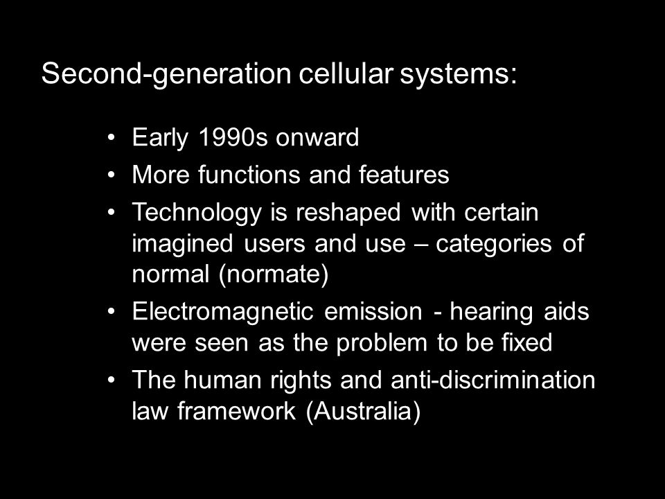 Early 1990s onward More functions and features Technology is reshaped with certain imagined users and use – categories of normal (normate) Electromagnetic emission - hearing aids were seen as the problem to be fixed The human rights and anti-discrimination law framework (Australia) Second-generation cellular systems: