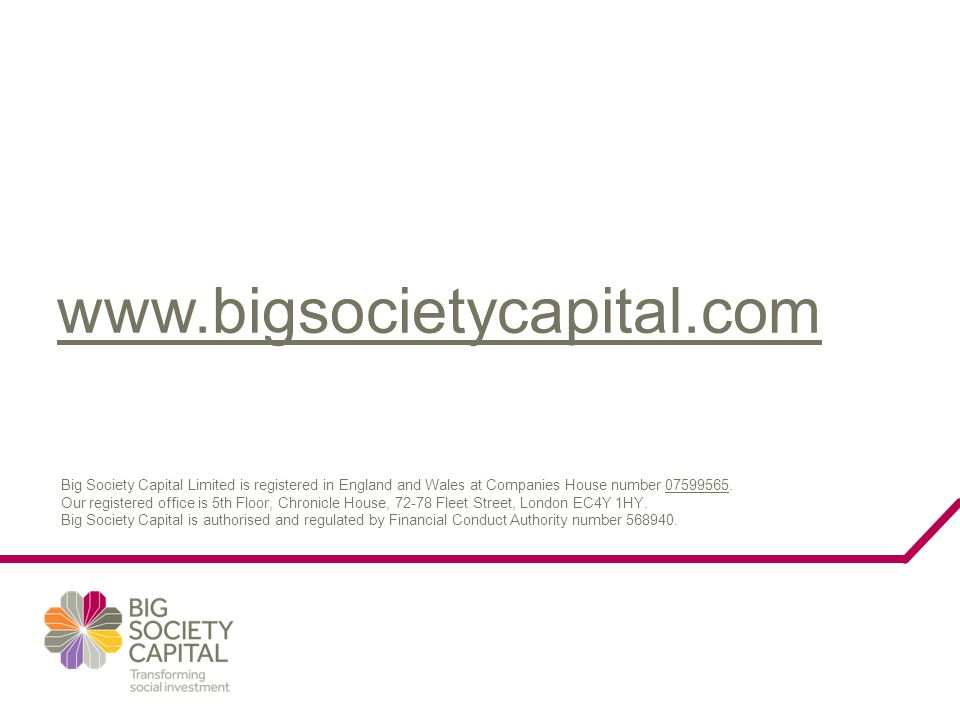 www.bigsocietycapital.com Big Society Capital Limited is registered in England and Wales at Companies House number 07599565. Our registered office is