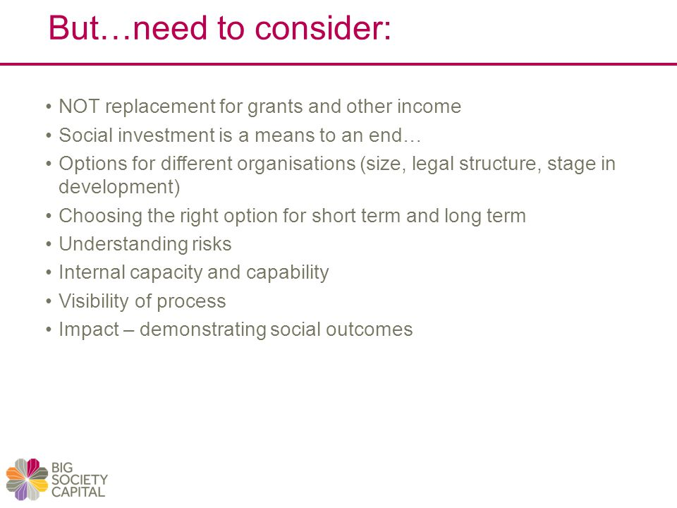 But…need to consider: NOT replacement for grants and other income Social investment is a means to an end… Options for different organisations (size, legal structure, stage in development) Choosing the right option for short term and long term Understanding risks Internal capacity and capability Visibility of process Impact – demonstrating social outcomes