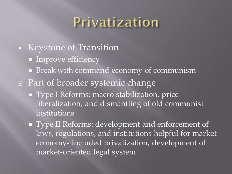  Keystone of Transition  Improve efficiency  Break with command economy of communism  Part of broader systemic change  Type I Reforms: macro stabilization, price liberalization, and dismantling of old communist institutions  Type II Reforms: development and enforcement of laws, regulations, and institutions helpful for market economy- included privatization, development of market-oriented legal system