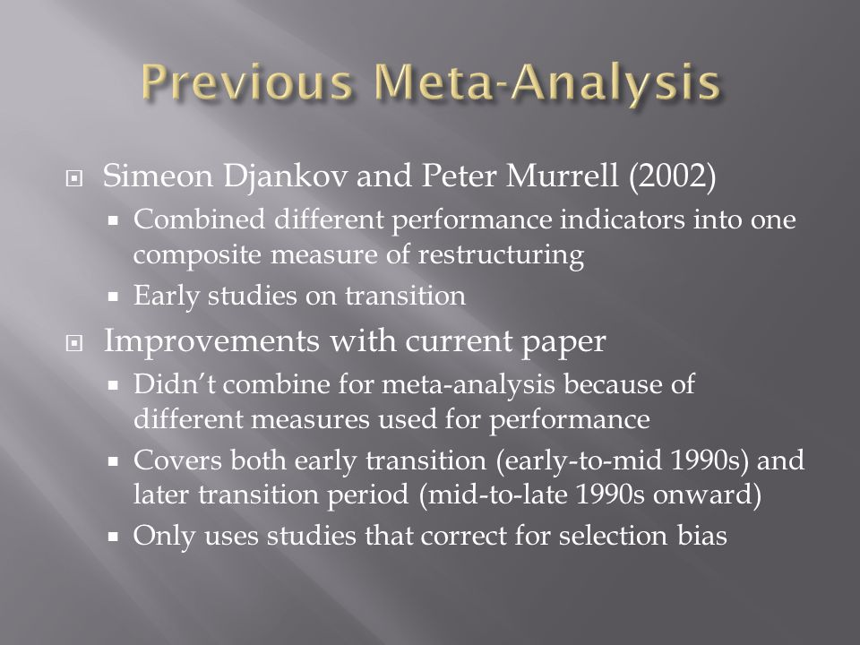  Simeon Djankov and Peter Murrell (2002)  Combined different performance indicators into one composite measure of restructuring  Early studies on transition  Improvements with current paper  Didn't combine for meta-analysis because of different measures used for performance  Covers both early transition (early-to-mid 1990s) and later transition period (mid-to-late 1990s onward)  Only uses studies that correct for selection bias