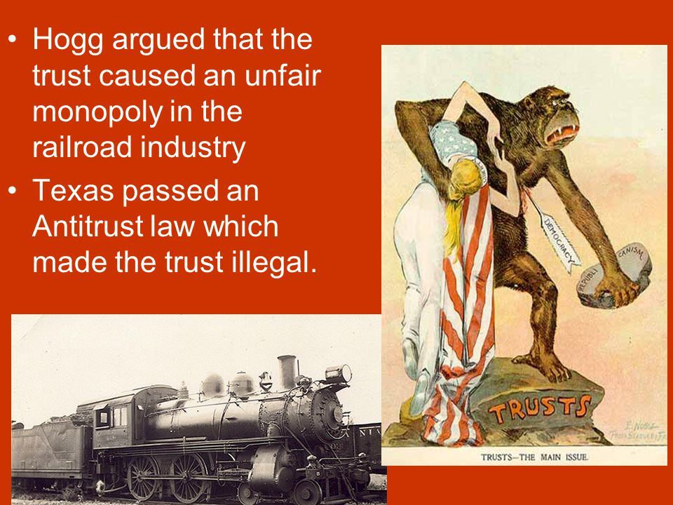 Railroad Trust Governor Hogg went after the Texas Traffic Association which was a railroad trust. A Trust is a group of companies that work together t