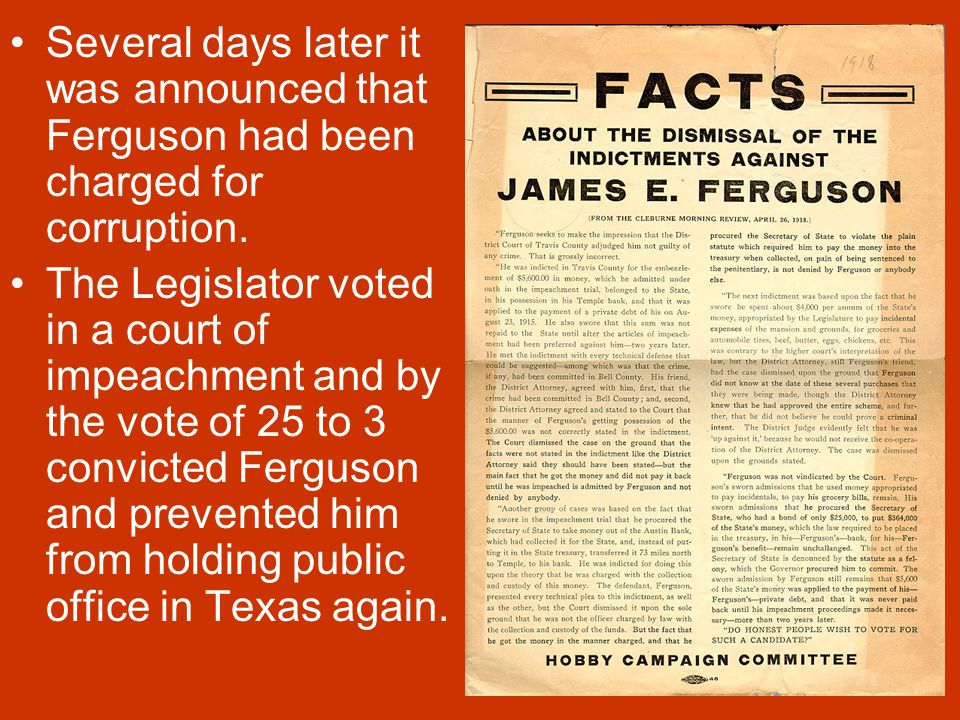 "The Fergusons James ""Pa"" Ferguson was elected the governor of Texas in 1914 running against prohibition. Ferguson was a popular governor but was often"