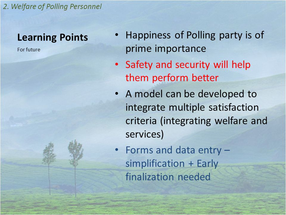 Learning Points Happiness of Polling party is of prime importance Safety and security will help them perform better A model can be developed to integrate multiple satisfaction criteria (integrating welfare and services) Forms and data entry – simplification + Early finalization needed For future 2.