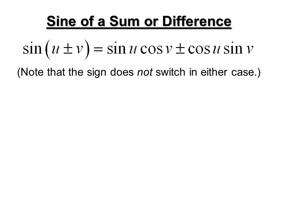 (Note that the sign does not switch in either case.) Sine of a Sum or Difference