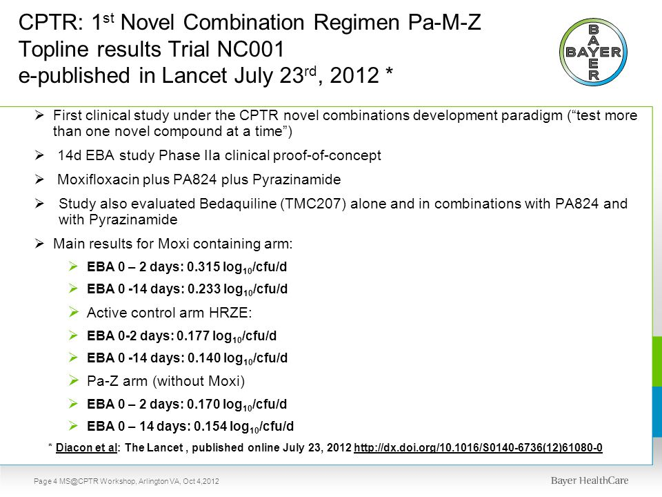 CPTR: 1 st Novel Combination Regimen Pa-M-Z Topline results Trial NC001 e-published in Lancet July 23 rd, 2012 *  First clinical study under the CPTR novel combinations development paradigm ( test more than one novel compound at a time )  14d EBA study Phase IIa clinical proof-of-concept  Moxifloxacin plus PA824 plus Pyrazinamide  Study also evaluated Bedaquiline (TMC207) alone and in combinations with PA824 and with Pyrazinamide  Main results for Moxi containing arm:  EBA 0 – 2 days: 0.315 log 10 /cfu/d  EBA 0 -14 days: 0.233 log 10 /cfu/d  Active control arm HRZE:  EBA 0-2 days: 0.177 log 10 /cfu/d  EBA 0 -14 days: 0.140 log 10 /cfu/d  Pa-Z arm (without Moxi)  EBA 0 – 2 days: 0.170 log 10 /cfu/d  EBA 0 – 14 days: 0.154 log 10 /cfu/d * Diacon et al: The Lancet, published online July 23, 2012 http://dx.doi.org/10.1016/S0140-6736(12)61080-0 Page 4 MS@CPTR Workshop, Arlington VA, Oct 4,2012