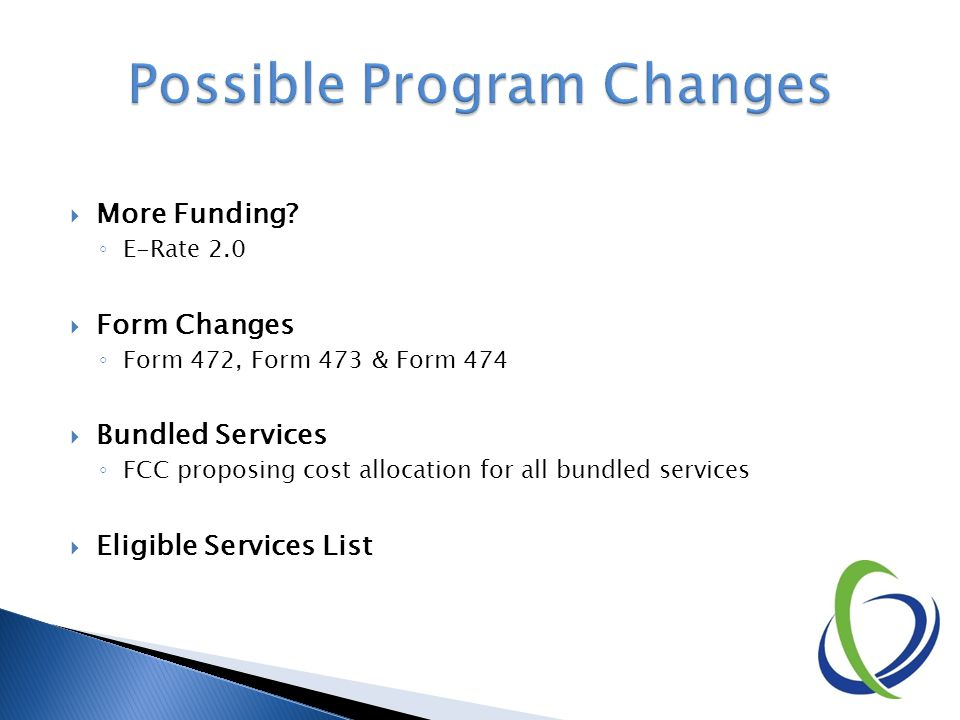  More Funding? ◦ E-Rate 2.0  Form Changes ◦ Form 472, Form 473 & Form 474  Bundled Services ◦ FCC proposing cost allocation for all bundled service